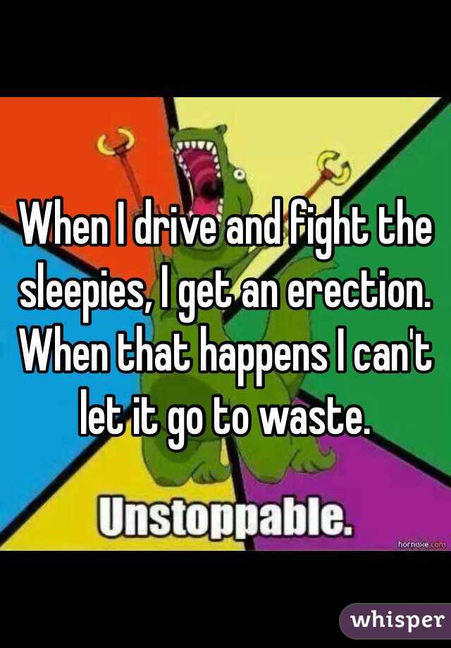 When I drive and fight the sleepies, I get an erection. When that happens I can't let it go to waste.