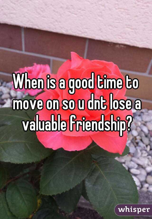 When is a good time to move on so u dnt lose a valuable friendship?