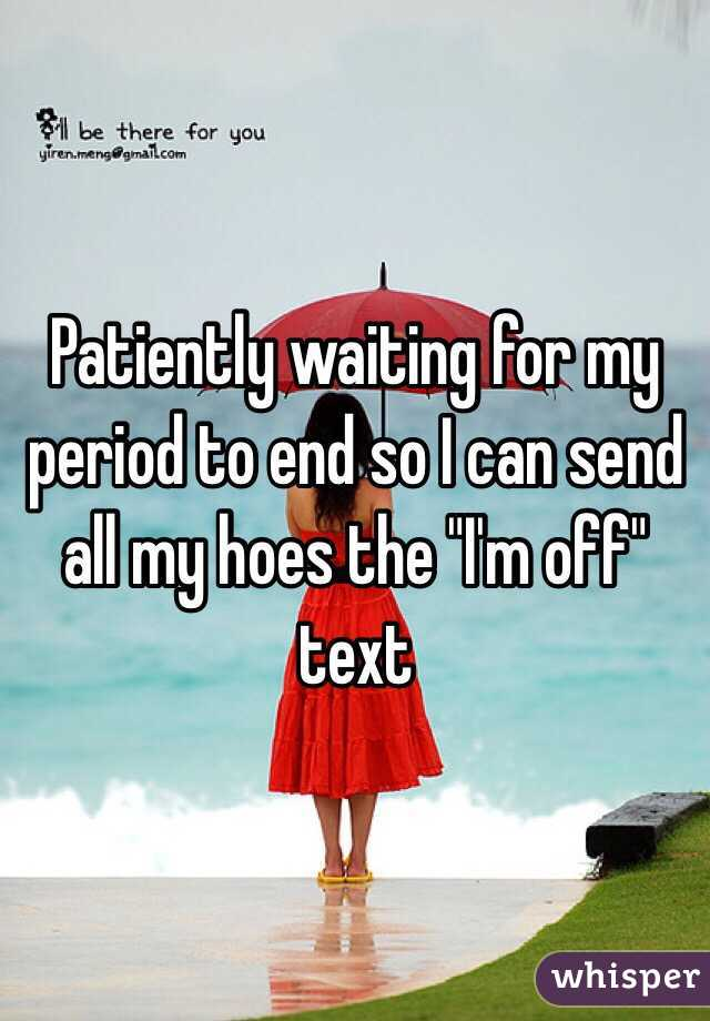 """Patiently waiting for my period to end so I can send all my hoes the """"I'm off"""" text"""
