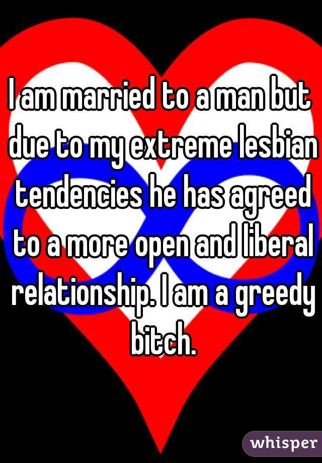 I am married to a man but due to my extreme lesbian tendencies he has agreed to a more open and liberal relationship. I am a greedy bitch.