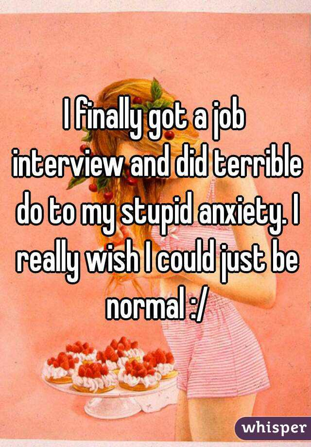 I finally got a job interview and did terrible do to my stupid anxiety. I really wish I could just be normal :/