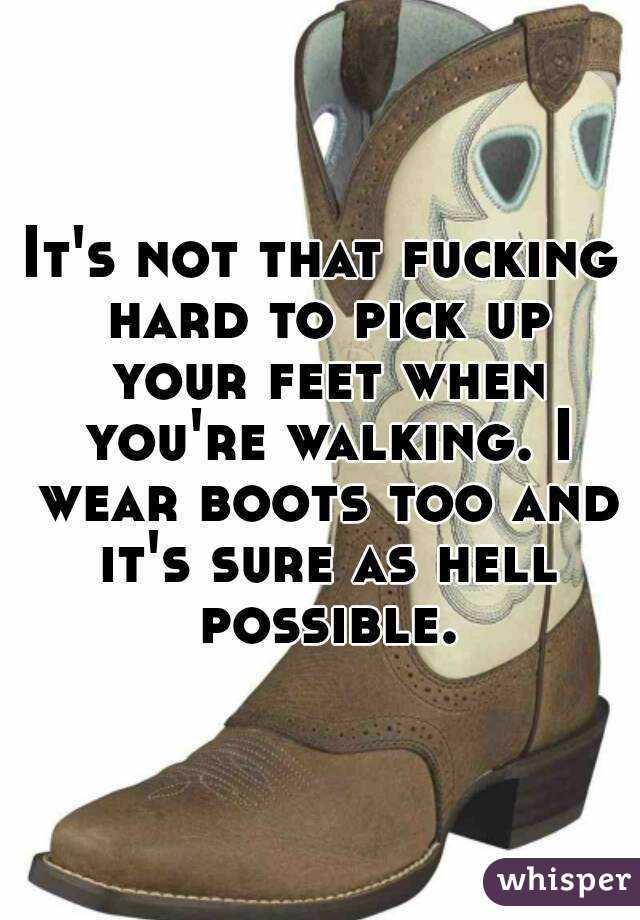 It's not that fucking hard to pick up your feet when you're walking. I wear boots too and it's sure as hell possible.