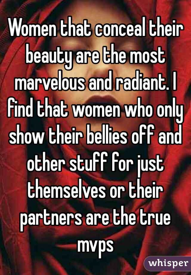 Women that conceal their beauty are the most marvelous and radiant. I find that women who only show their bellies off and other stuff for just themselves or their partners are the true mvps