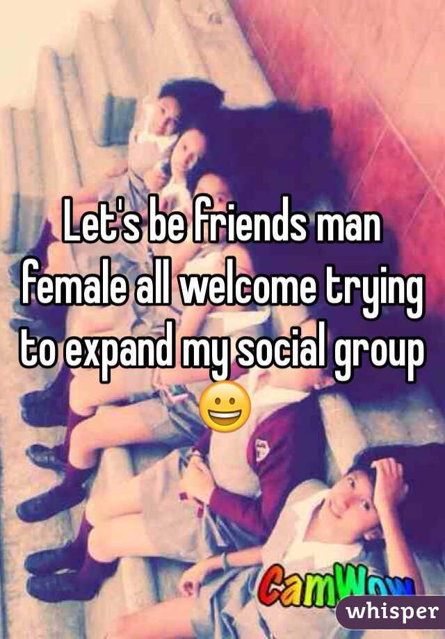 Let's be friends man female all welcome trying to expand my social group 😀