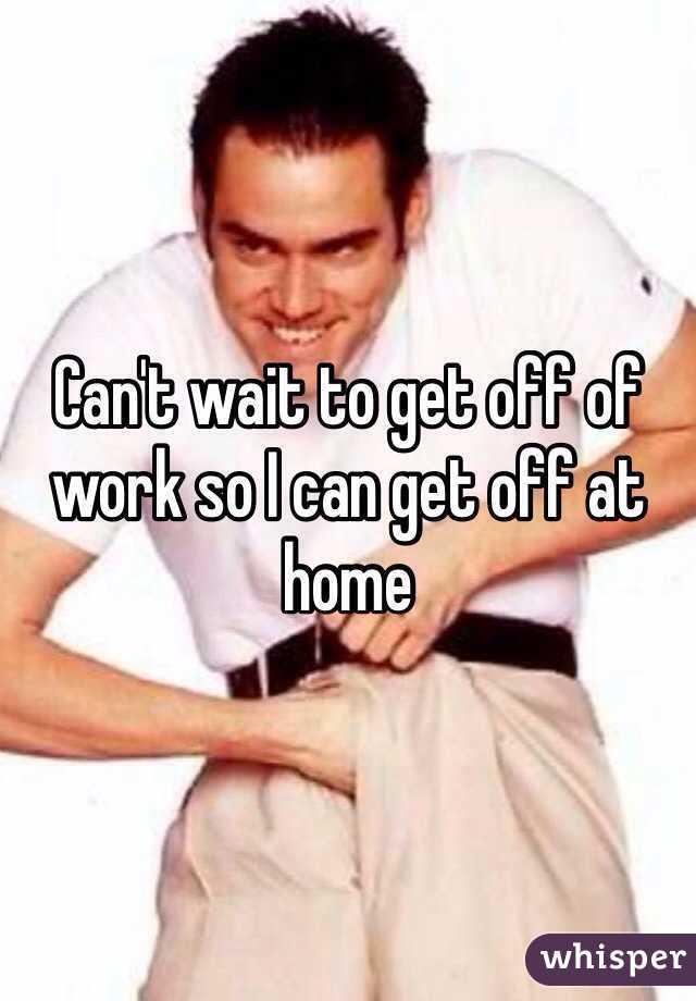 Can't wait to get off of work so I can get off at home