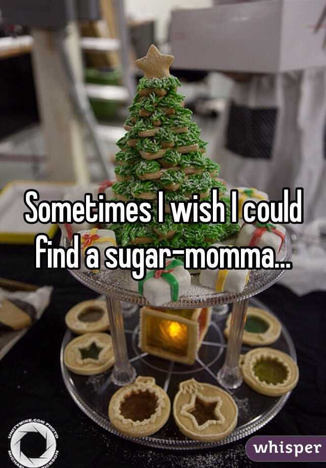 Sometimes I wish I could find a sugar-momma...