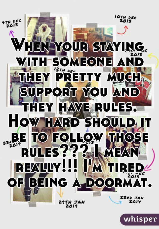 When your staying with someone and they pretty much support you and they have rules. How hard should it be to follow those rules??? I mean really!!! I'm tired of being a doormat.