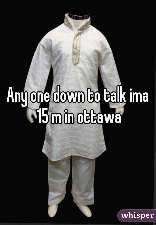 Any one down to talk ima 15 m in ottawa
