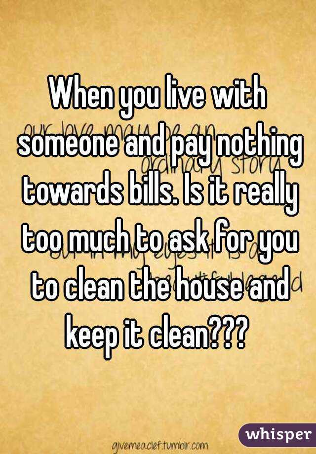 When you live with someone and pay nothing towards bills. Is it really too much to ask for you to clean the house and keep it clean???