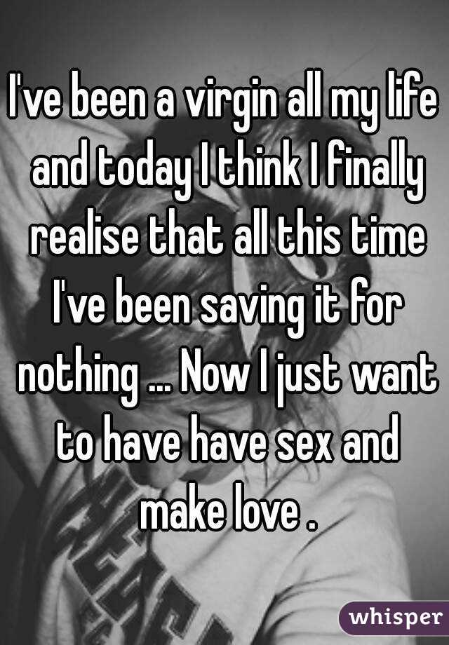 I've been a virgin all my life and today I think I finally realise that all this time I've been saving it for nothing ... Now I just want to have have sex and make love .