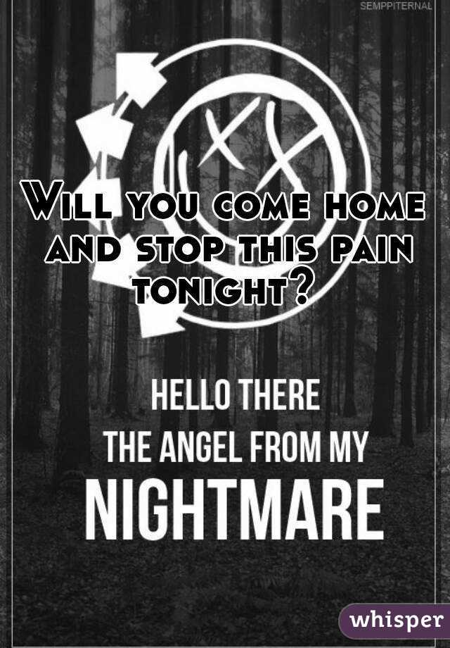 Will you come home and stop this pain tonight?