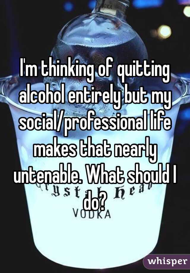 I'm thinking of quitting alcohol entirely but my social/professional life makes that nearly untenable. What should I do?