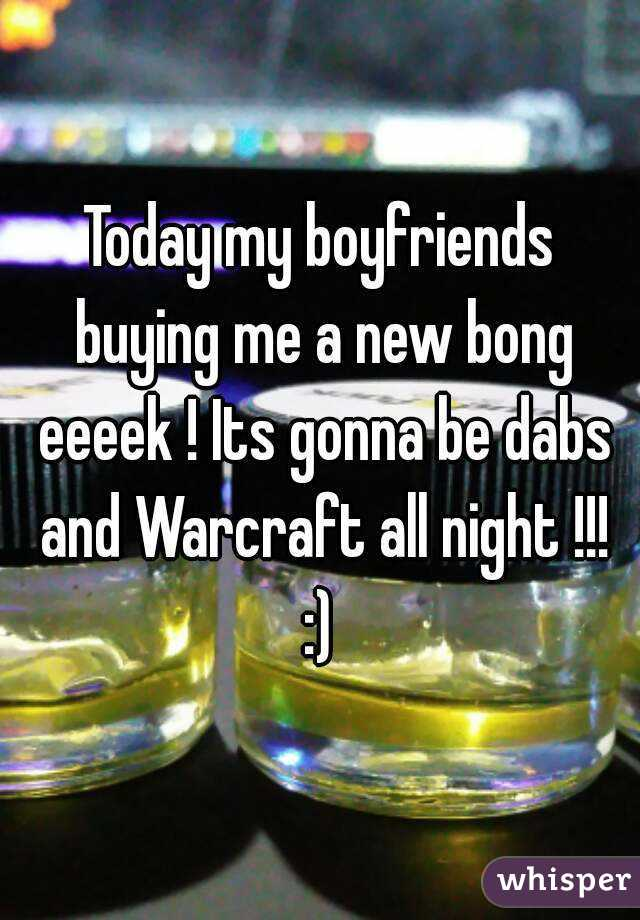 Today my boyfriends buying me a new bong eeeek ! Its gonna be dabs and Warcraft all night !!! :)