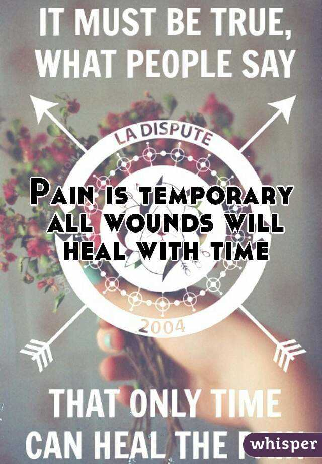 Pain is temporary all wounds will heal with time