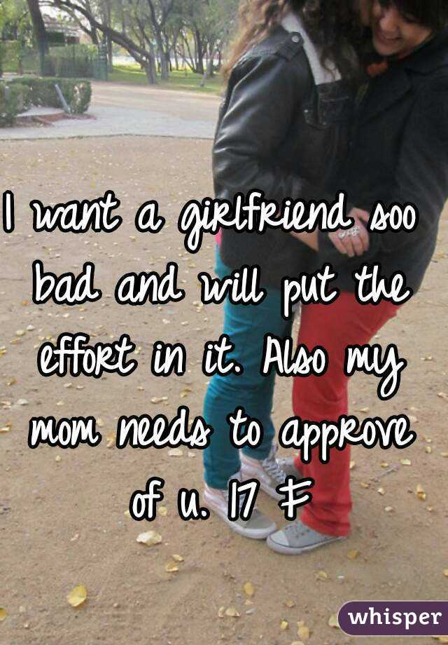 I want a girlfriend soo bad and will put the effort in it. Also my mom needs to approve of u. 17 F