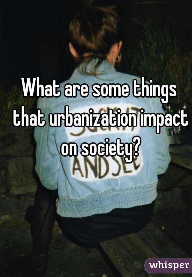 What are some things that urbanization impact on society?