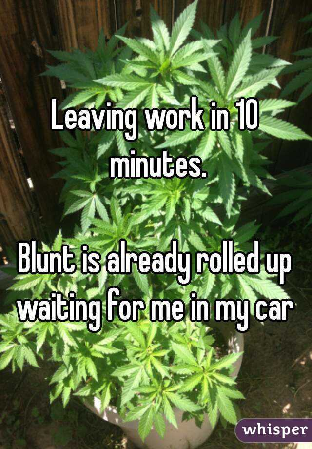 Leaving work in 10 minutes.  Blunt is already rolled up waiting for me in my car