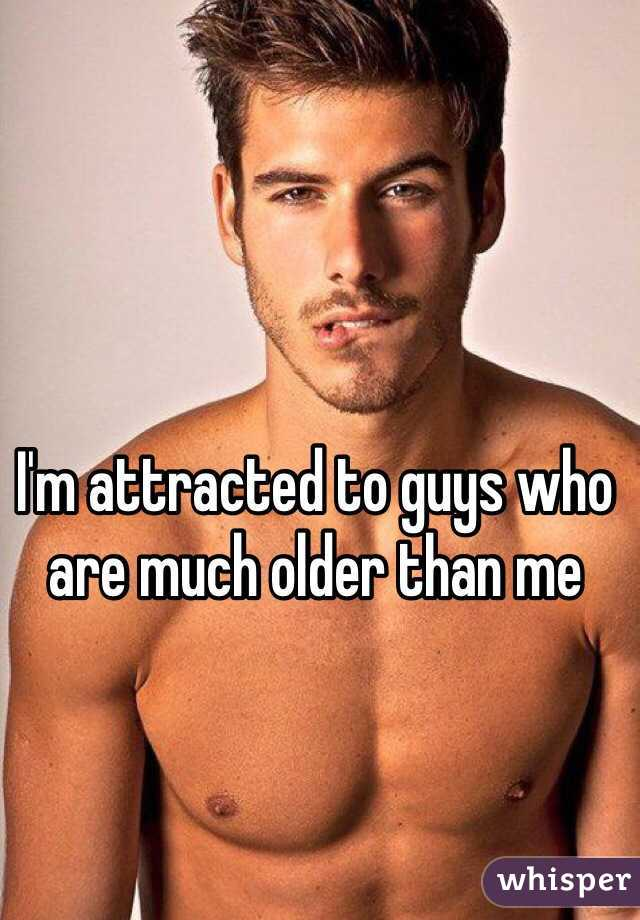 I'm attracted to guys who are much older than me