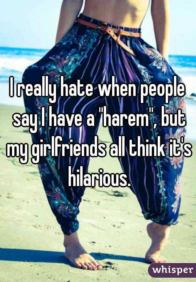 """I really hate when people say I have a """"harem"""", but my girlfriends all think it's hilarious."""