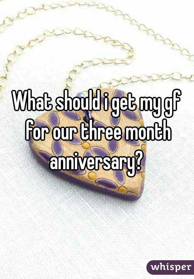 What should i get my gf for our three month anniversary?