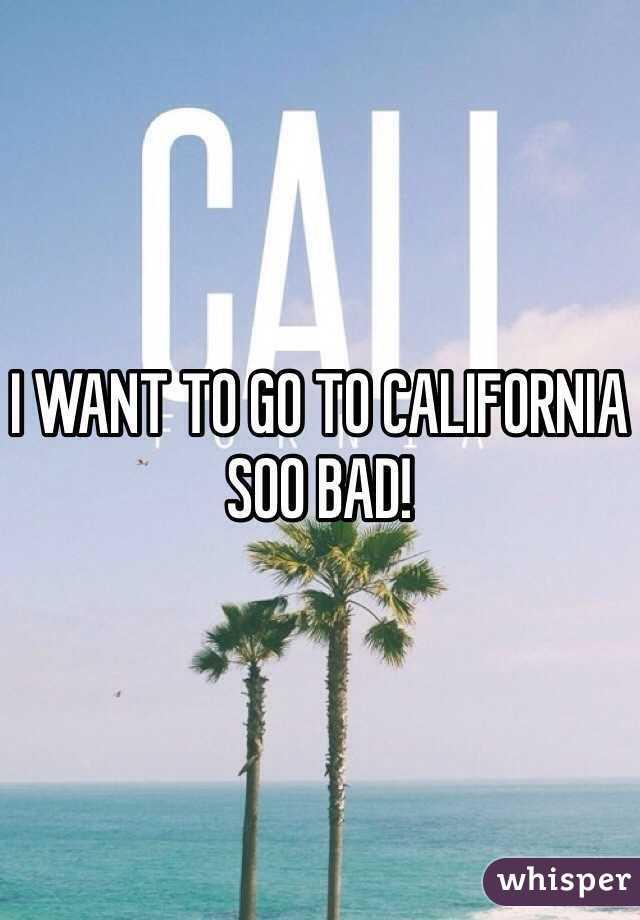 I WANT TO GO TO CALIFORNIA SOO BAD!