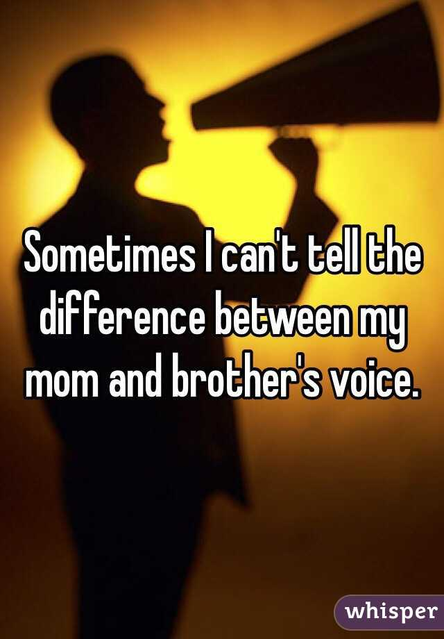 Sometimes I can't tell the difference between my mom and brother's voice.