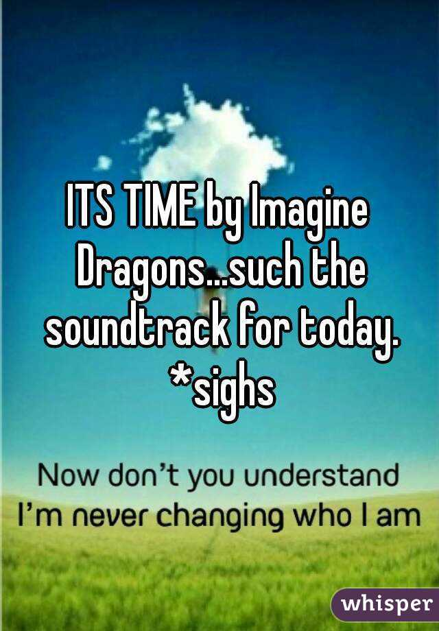 ITS TIME by Imagine Dragons...such the soundtrack for today. *sighs