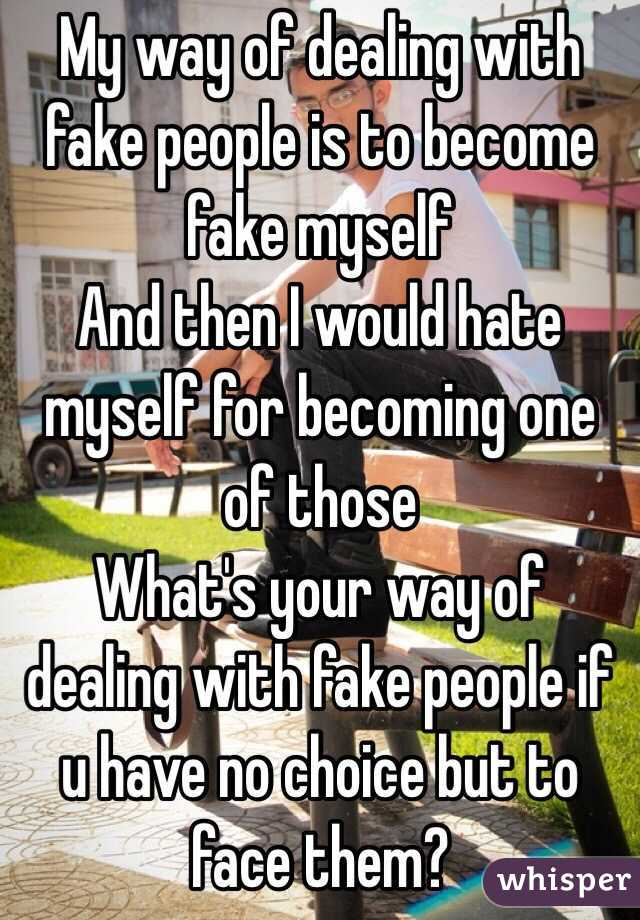 My way of dealing with fake people is to become fake myself  And then I would hate myself for becoming one of those  What's your way of dealing with fake people if u have no choice but to face them?