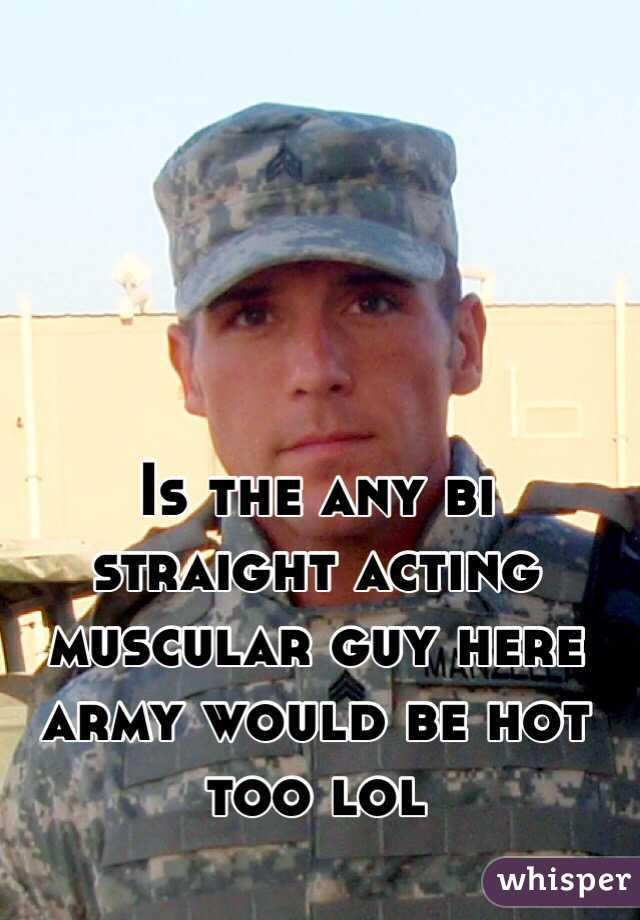 Is the any bi straight acting muscular guy here army would be hot too lol