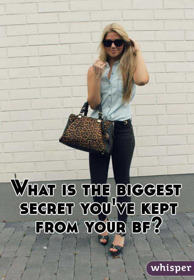 What is the biggest secret you've kept from your bf?