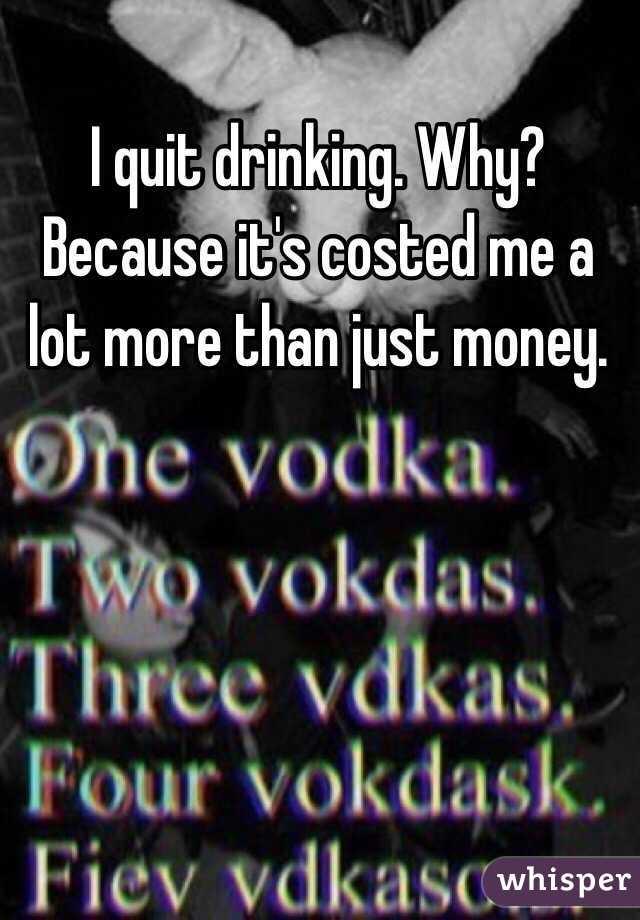 I quit drinking. Why? Because it's costed me a lot more than just money.