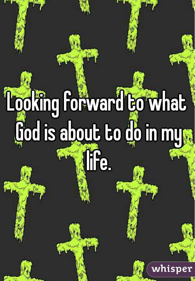 Looking forward to what God is about to do in my life.