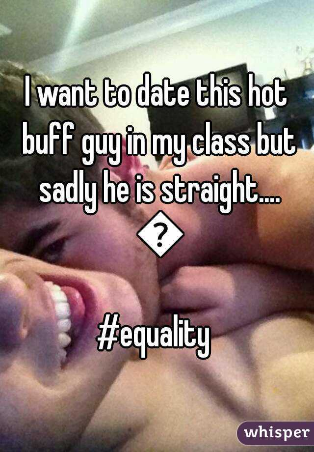 I want to date this hot buff guy in my class but sadly he is straight.... 😔 #equality
