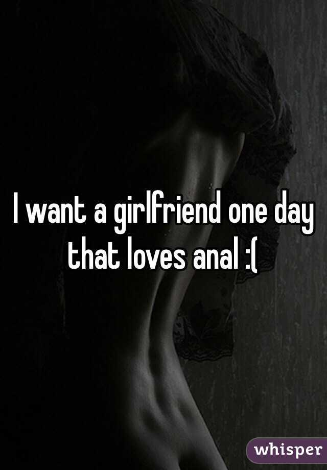 I want a girlfriend one day that loves anal :(