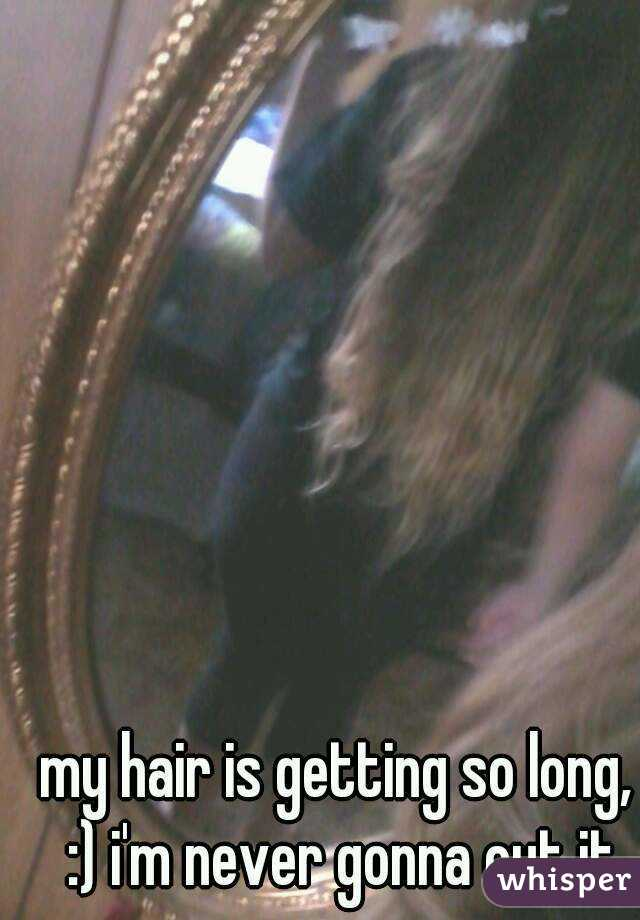 my hair is getting so long, :) i'm never gonna cut it
