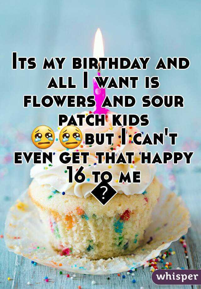 Its my birthday and all I want is flowers and sour patch kids 😢😢but I can't even get that happy 16 to me 😢