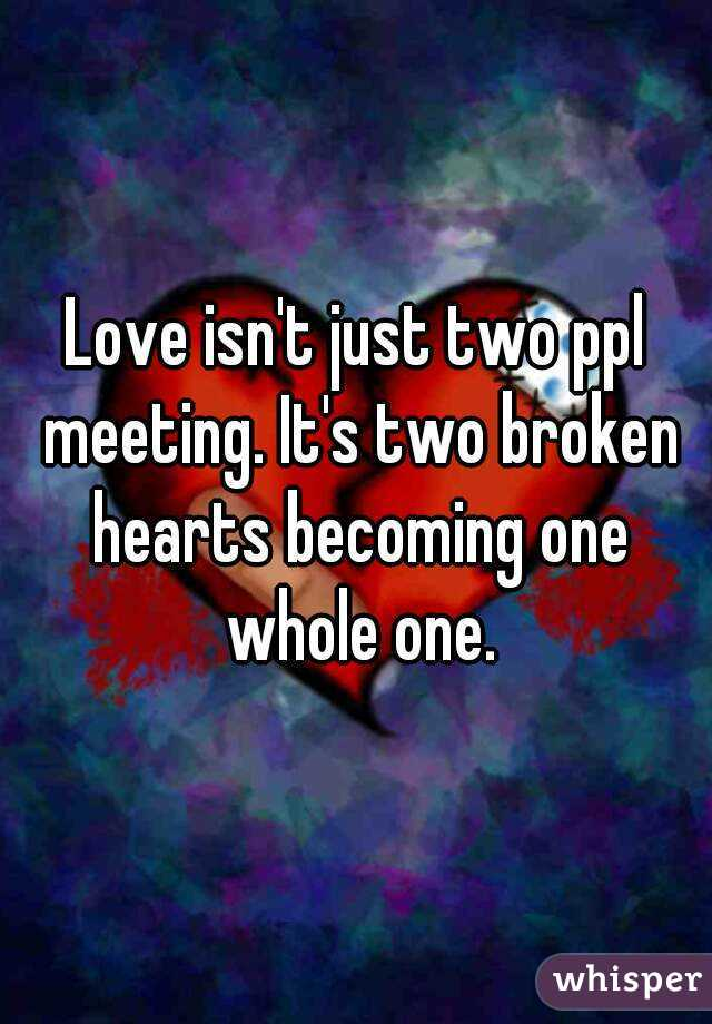Love isn't just two ppl meeting. It's two broken hearts becoming one whole one.