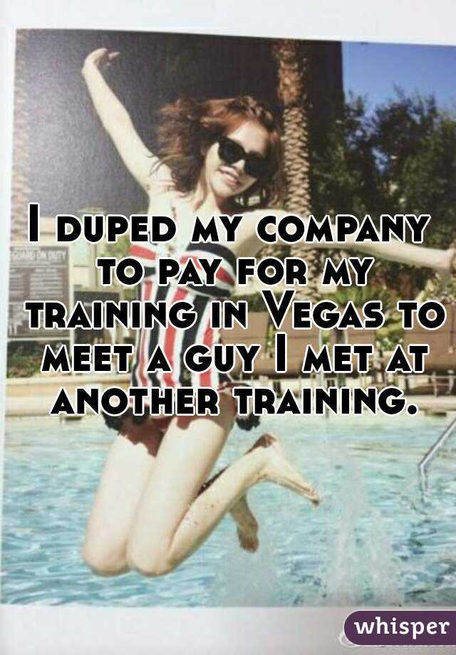 I duped my company to pay for my training in Vegas to meet a guy I met at another training.