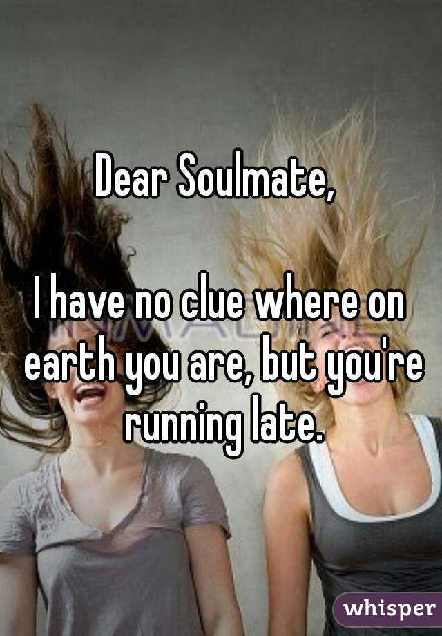Dear Soulmate,   I have no clue where on earth you are, but you're running late.