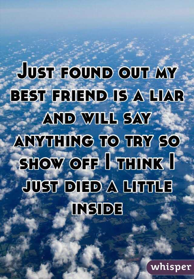 Just found out my best friend is a liar and will say anything to try so show off I think I just died a little inside