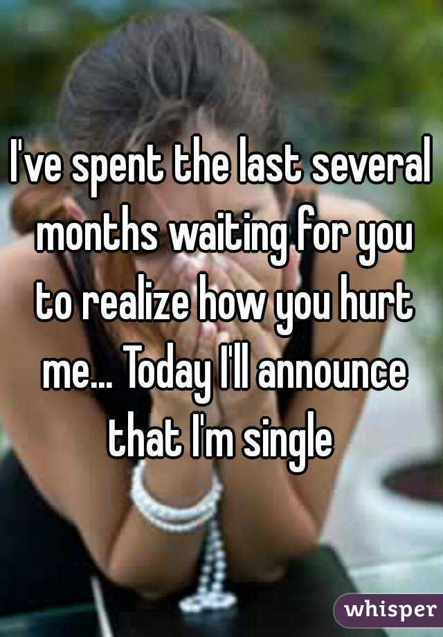 I've spent the last several months waiting for you to realize how you hurt me... Today I'll announce that I'm single