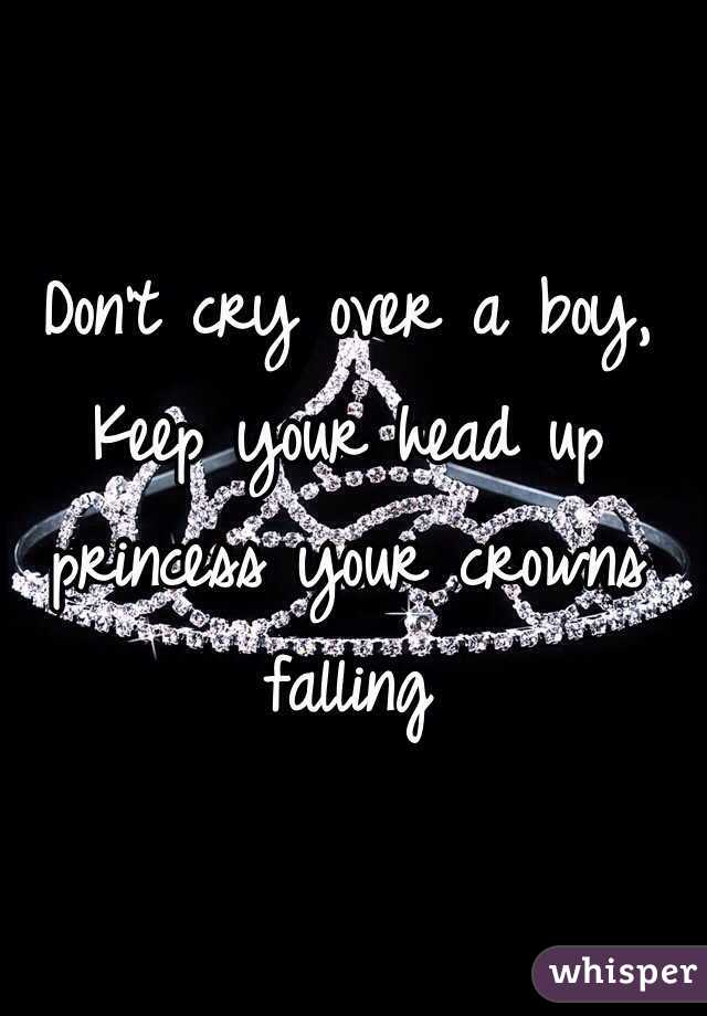 Don't cry over a boy,  Keep your head up princess your crowns falling
