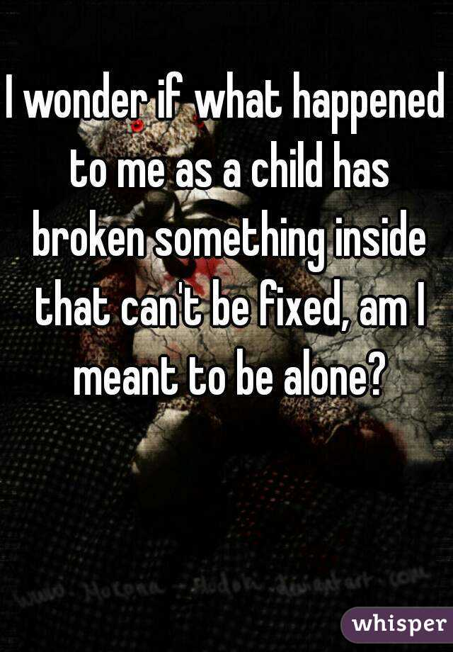 I wonder if what happened to me as a child has broken something inside that can't be fixed, am I meant to be alone?