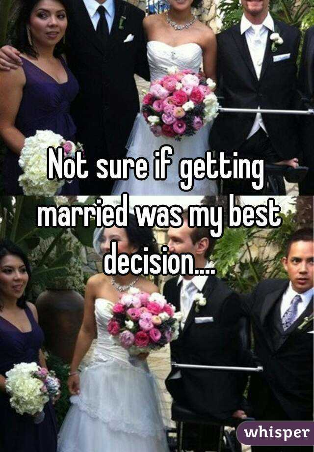 Not sure if getting married was my best decision....
