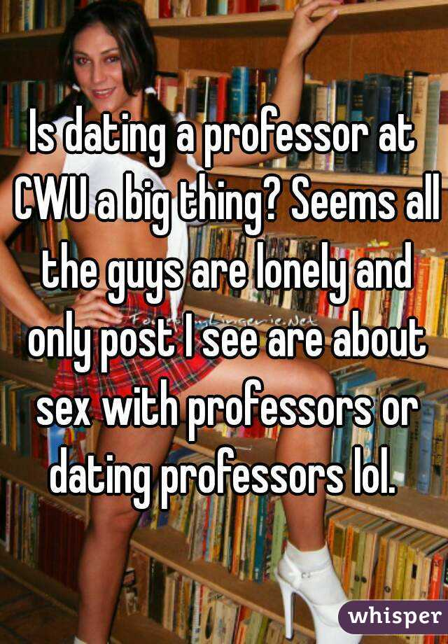 Is dating a professor at CWU a big thing? Seems all the guys are lonely and only post I see are about sex with professors or dating professors lol.