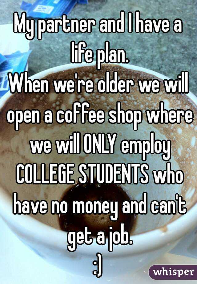 My partner and I have a life plan. When we're older we will open a coffee shop where we will ONLY employ COLLEGE STUDENTS who have no money and can't get a job. :)