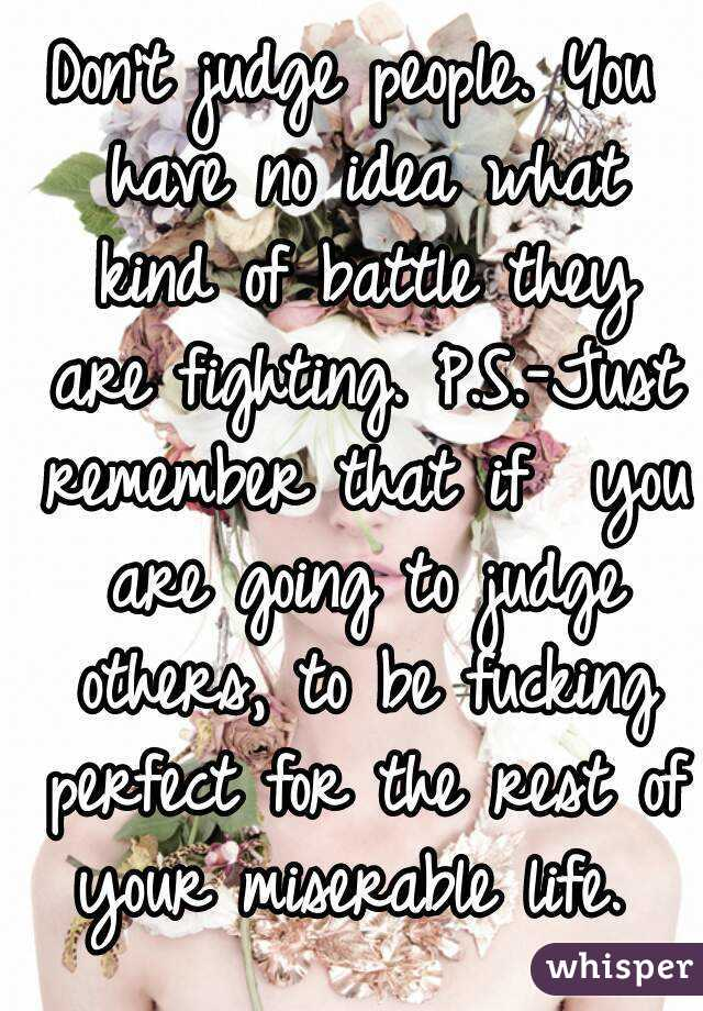 Don't judge people. You have no idea what kind of battle they are fighting. P.S.-Just remember that if  you are going to judge others, to be fucking perfect for the rest of your miserable life.