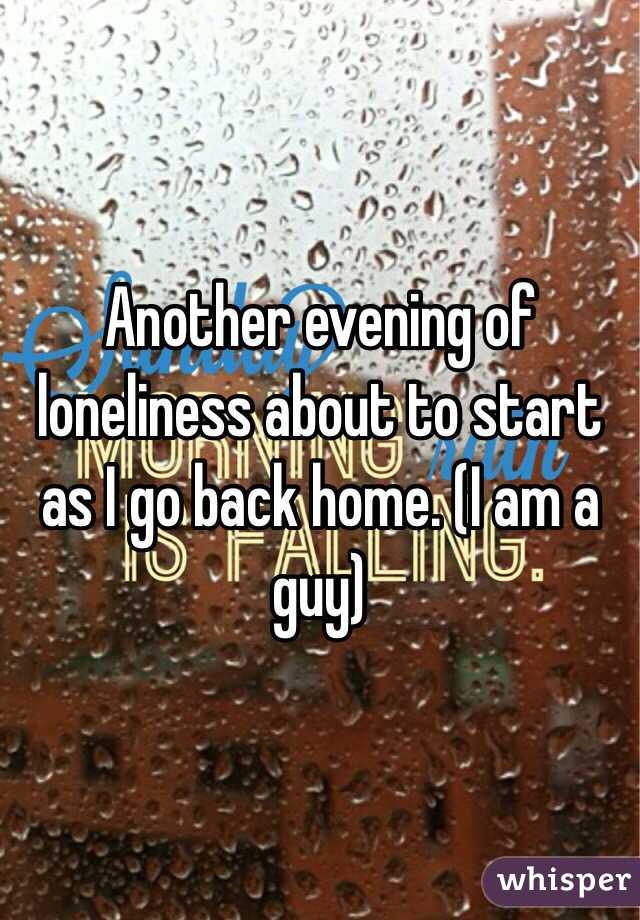 Another evening of loneliness about to start as I go back home. (I am a guy)