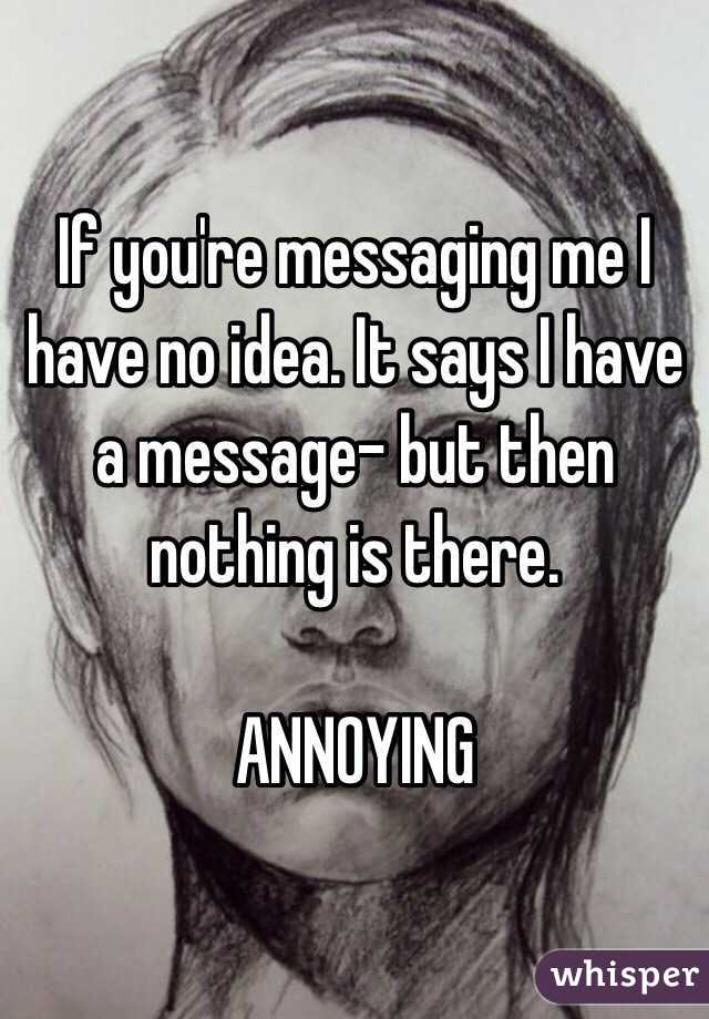 If you're messaging me I have no idea. It says I have a message- but then nothing is there.   ANNOYING