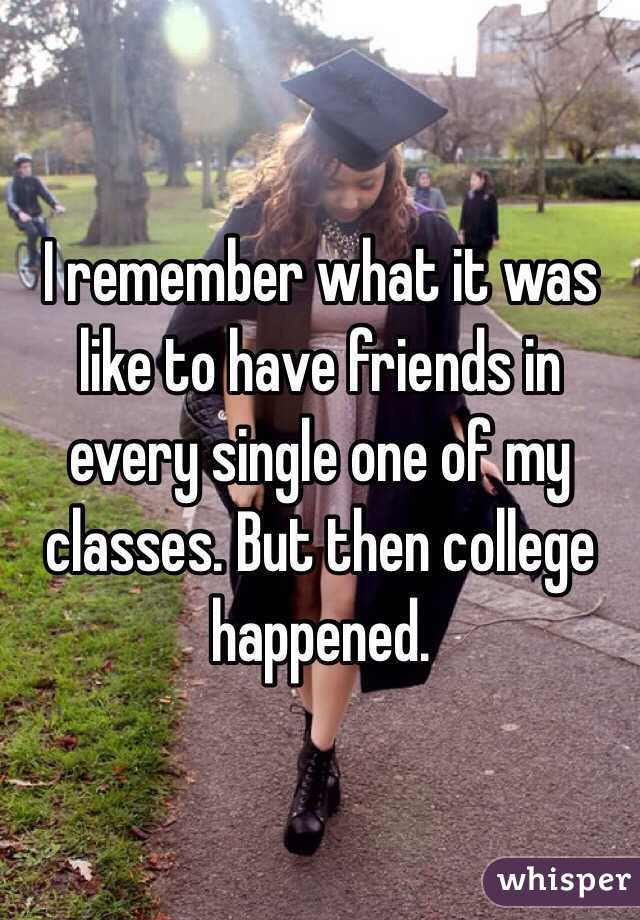 I remember what it was like to have friends in every single one of my classes. But then college happened.